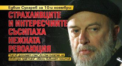 Едвин Сугарев за 10-и ноември: Страхливците и интересчиите съсипаха нежната революция