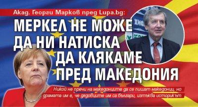Акад. Георги Марков пред Lupa.bg: Меркел не може да ни натиска да клякаме пред Македония