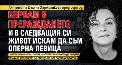 Актрисата Деляна Хаджиянкова пред Lupa.bg: Вярвам в прераждането и в следващия си живот искам да съм оперна певица