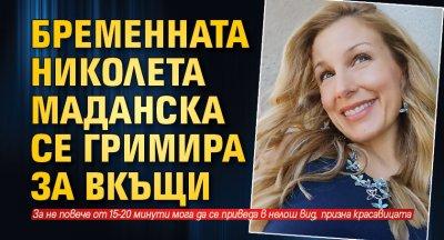 Бременната Николета Маданска се гримира за вкъщи