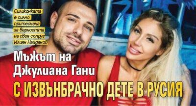 Мъжът на Джулиана Гани с извънбрачно дете в Русия