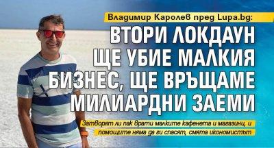 Владимир Каролев пред Lupa.bg: Втори локдаун ще убие малкия бизнес, ще връщаме милиардни заеми