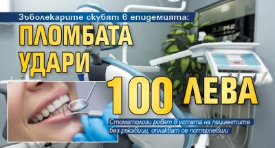 Зъболекарите скубят в епидемията: Пломбата удари 100 лева
