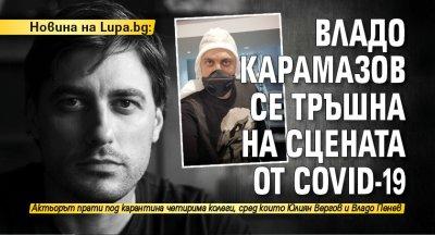 Новина на Lupa.bg: Владо Карамазов се тръшна на сцената от Covid-19