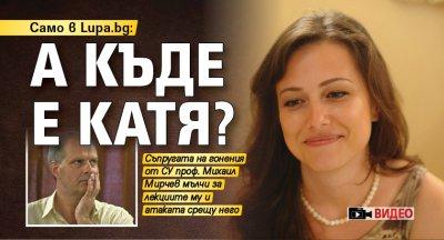 Само в Lupa.bg: А къде е Катя? (ВИДЕО)