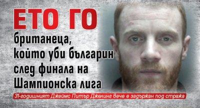 Ето го британеца, който уби българин след финала на Шампионска лига