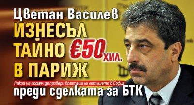 Цветан Василев изнесъл тайно €50 хил. в Париж преди сделката за БТК
