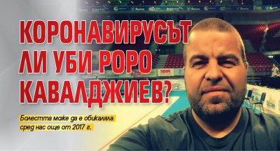 Коронавирусът ли уби Роро Кавалджиев?