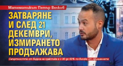 Математикът Петър Велков: Затваряне и след 21 декември, измирането продължава