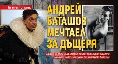 In memoriam: Андрей Баташов мечтаел за дъщеря