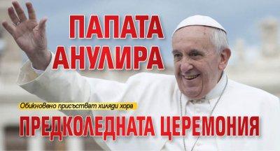 Папата анулира предколедната церемония