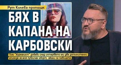 Рут Колева пропищя: Бях в капана на Карбовски
