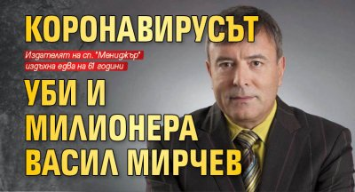 Коронавирусът уби и милионера Васил Мирчев