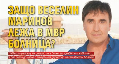 Защо Веселин Маринов лежа в МВР болница?