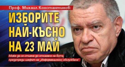 Проф. Михаил Константинов: Изборите най-късно на 23 май