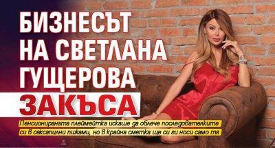 Бизнесът на Светлана Гущерова закъса