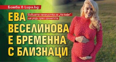 Бомба в Lupa.bg: Ева Веселинова е бременна с близнаци