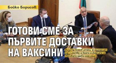 Бойко Борисов: Готови сме за първите доставки на ваксини