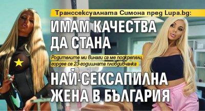 Транссексуалната Симона пред Lupa.bg: Имам качества да стана най-сексапилна жена в България