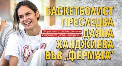 """Баскетболист преследва Даяна Ханджиева във """"Фермата"""""""
