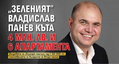 """""""Зеленият"""" Владислав Панев къта 4 млн. лв. и 6 апартамента"""