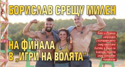 """Борислав срещу Милен на финала в """"Игри на волята"""""""