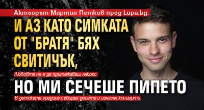 """Актьорът Мартин Петков пред Lupa.bg: И аз като Симката от """"Братя"""" бях свитичък, но ми сечеше пипето"""