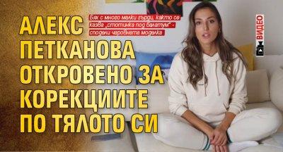 Алекс Петканова откровено за корекциите по тялото си (Видео)