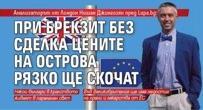 Анализаторът от Лондон Нишан Джингозян пред Lupa.bg: При Брекзит без сделка цените на Острова рязко ще скочат