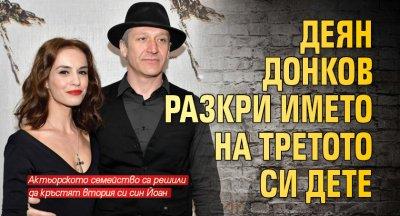 Деян Донков разкри името на третото си дете