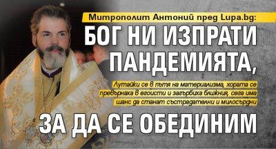 Митрополит Антоний пред Lupa.bg: Бог ни изпрати пандемията, за да се обединим