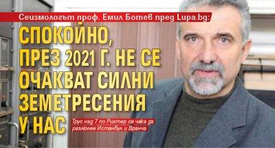 Сеизмологът проф. Емил Ботев пред Lupa.bg: Спокойно, през 2021 г. не се очакват силни земетресения у нас