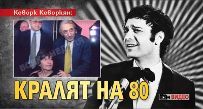 Кеворк Кеворкян: КРАЛЯТ НА 80 (ВИДЕО)