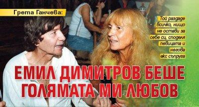 Грета Ганчева: Емил Димитров беше голямата ми любов