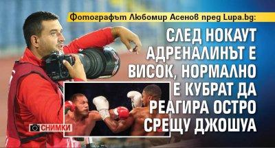 Фотографът Любомир Асенов пред Lupa.bg: След нокаут адреналинът е висок, нормално е Кубрат да реагира остро срещу Джошуа