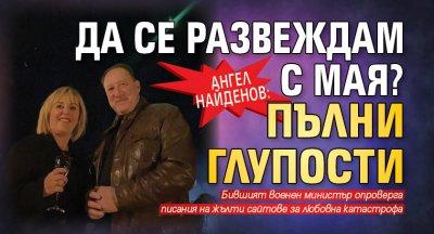 Ангел Найденов: Да се развеждам с Мая? Пълни глупости
