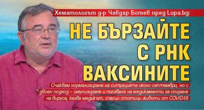 Хематологът д-р Чавдар Ботев пред Lupa.bg: Не бързайте с РНК ваксините