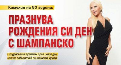 Камелия на 50 години: празнува рождения си ден с шампанско