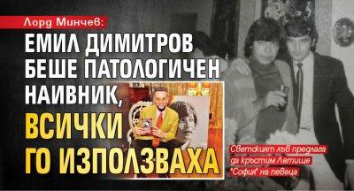 Лорд Минчев: Емил Димитров беше патологичен наивник, всички го използваха