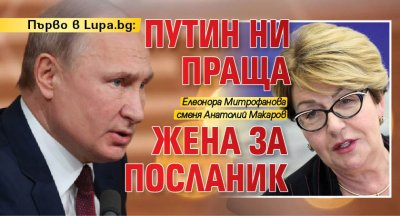 Първо в Lupa.bg: Путин ни праща жена за посланик