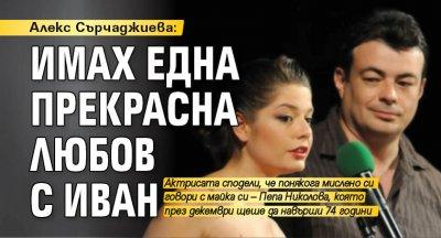 Алекс Сърчаджиева: Имах една прекрасна любов с Иван