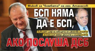 """Миков за """"бомбата"""" на ген. Атанасов: БСП няма да е БСП, ако послуша ДСБ"""
