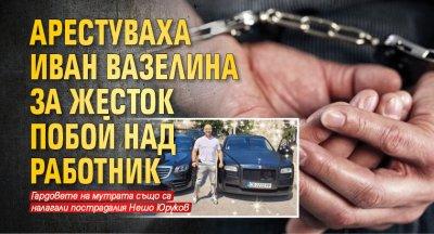 Арестуваха Иван Вазелина за жесток побой над работник