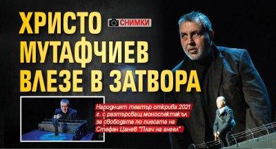 Христо Мутафчиев влезе в затвора (СНИМКИ)