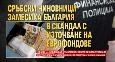 Сръбски чиновници замесиха България в скандал с източване на еврофондове