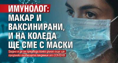 Имунолог: Макар и ваксинирани, и на Коледа ще сме с маски