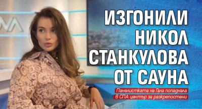 Изгонили Никол Станкулова от сауна