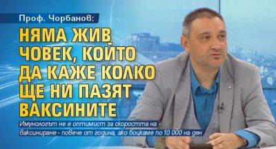 Проф. Чорбанов: Няма жив човек, който да каже колко ще ни пазят ваксините