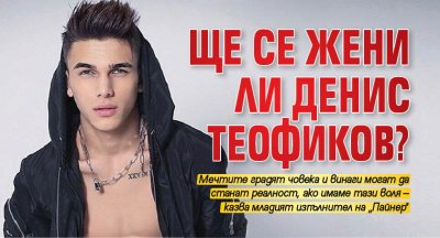 Ще се жени ли Денис Теофиков?