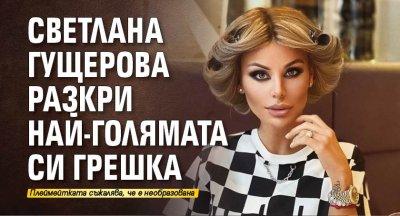 Светлана Гущерова разкри най-голямата си грешка